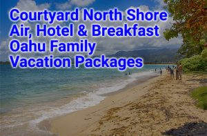 Courtyard North Shore Hawaii family vacation deals begin at $805 per person, double occupancy.